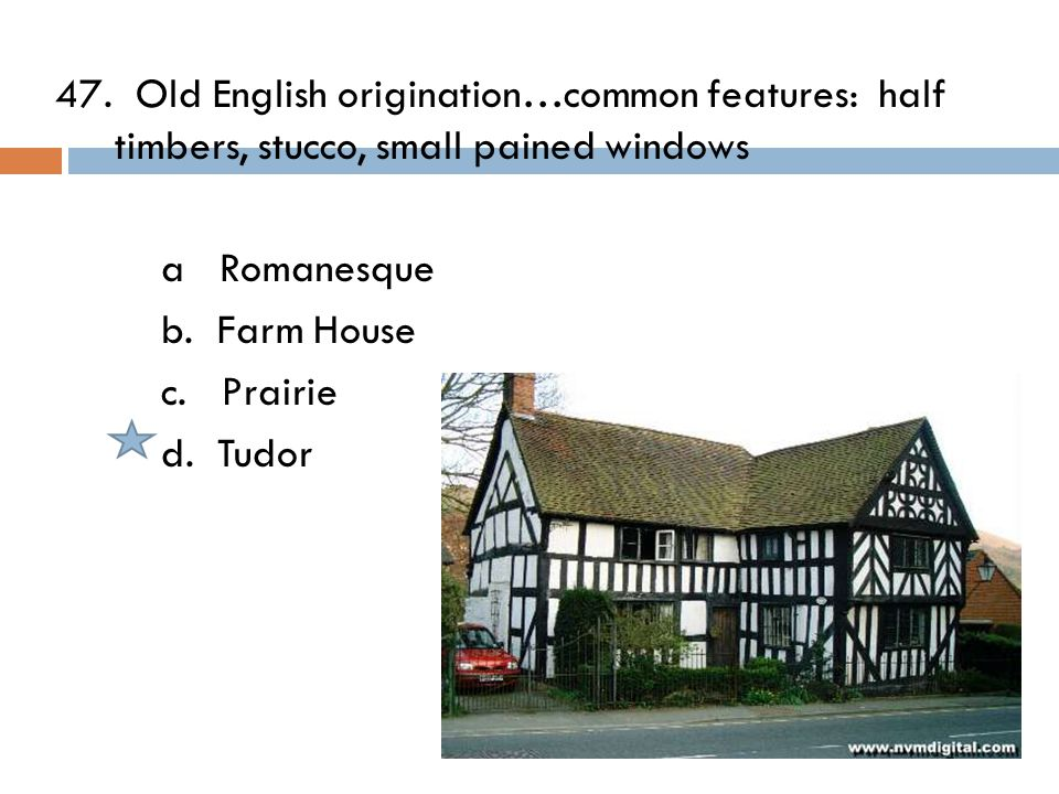 47. Old English origination…common features: half timbers, stucco, small pained windows a Romanesque b. Farm House c. Prairie d. Tudor