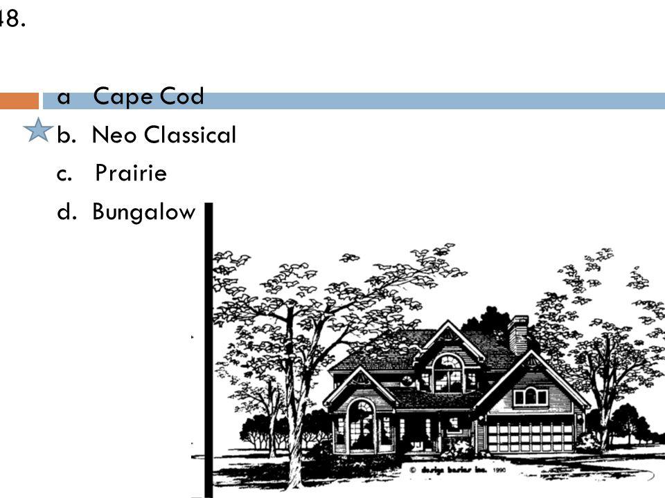 48. a Cape Cod b. Neo Classical c. Prairie d. Bungalow