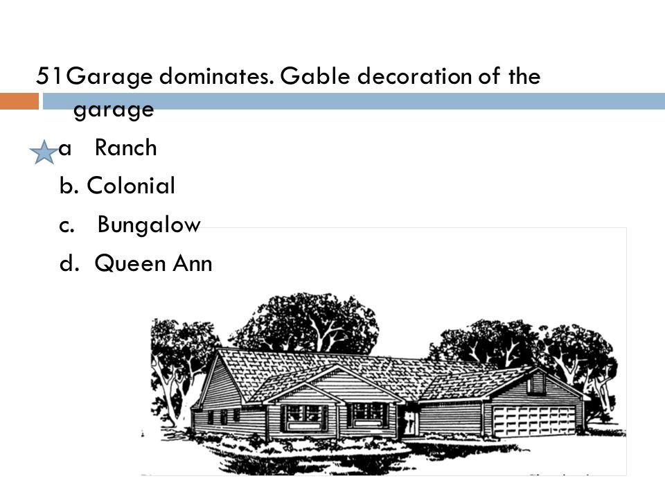 51Garage dominates. Gable decoration of the garage a Ranch b. Colonial c. Bungalow d. Queen Ann