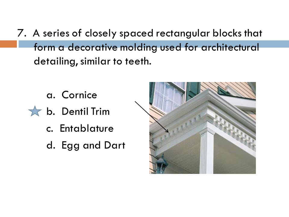 7. A series of closely spaced rectangular blocks that form a decorative molding used for architectural detailing, similar to teeth. a. Cornice b. Dent