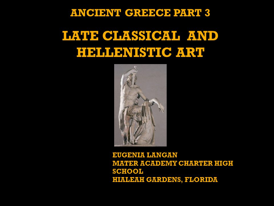 ANCIENT GREECE PART 3 LATE CLASSICAL AND HELLENISTIC ART EUGENIA LANGAN MATER ACADEMY CHARTER HIGH SCHOOL HIALEAH GARDENS, FLORIDA