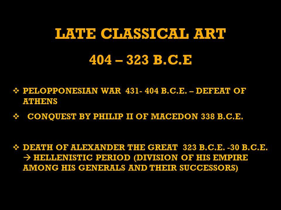 LATE CLASSICAL ART 404 – 323 B.C.E  PELOPPONESIAN WAR 431- 404 B.C.E.