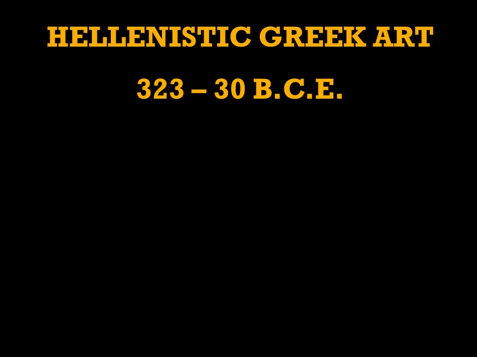 HELLENISTIC GREEK ART 323 – 30 B.C.E.