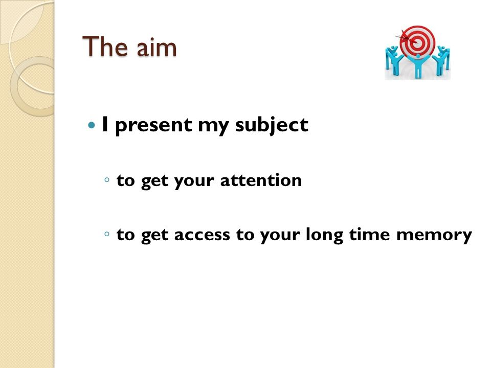 The aim I present my subject ◦ to get your attention ◦ to get access to your long time memory
