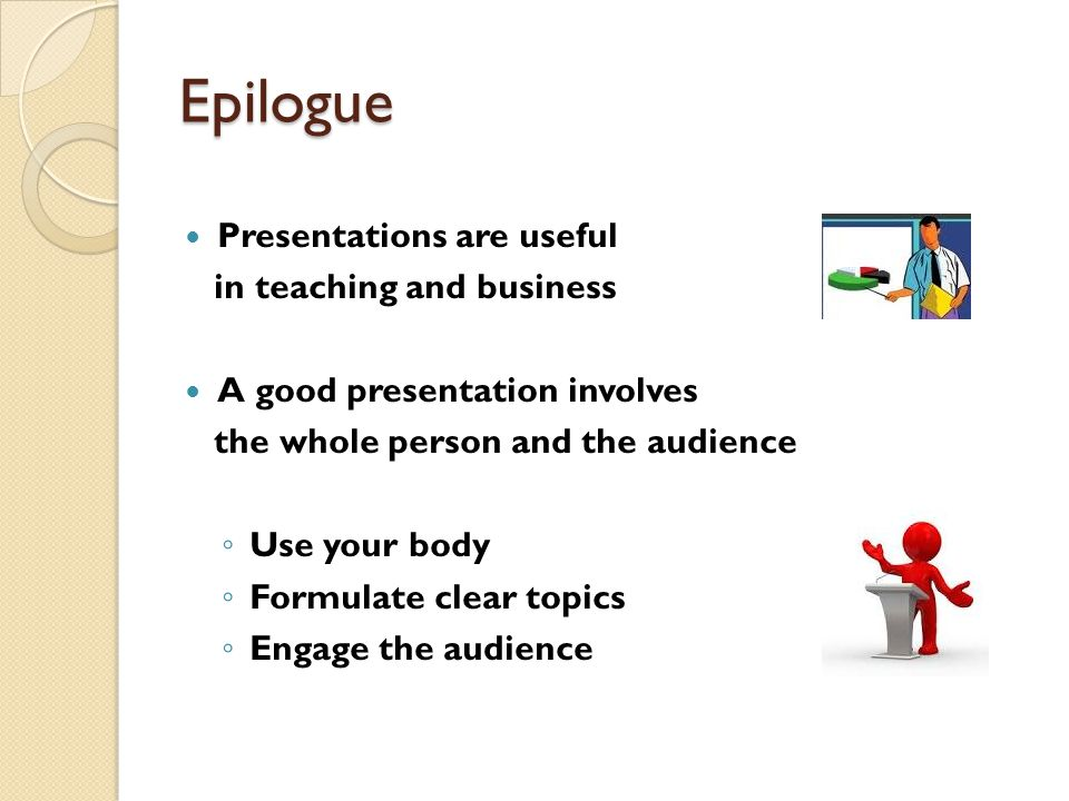 Epilogue Presentations are useful in teaching and business A good presentation involves the whole person and the audience ◦ Use your body ◦ Formulate clear topics ◦ Engage the audience