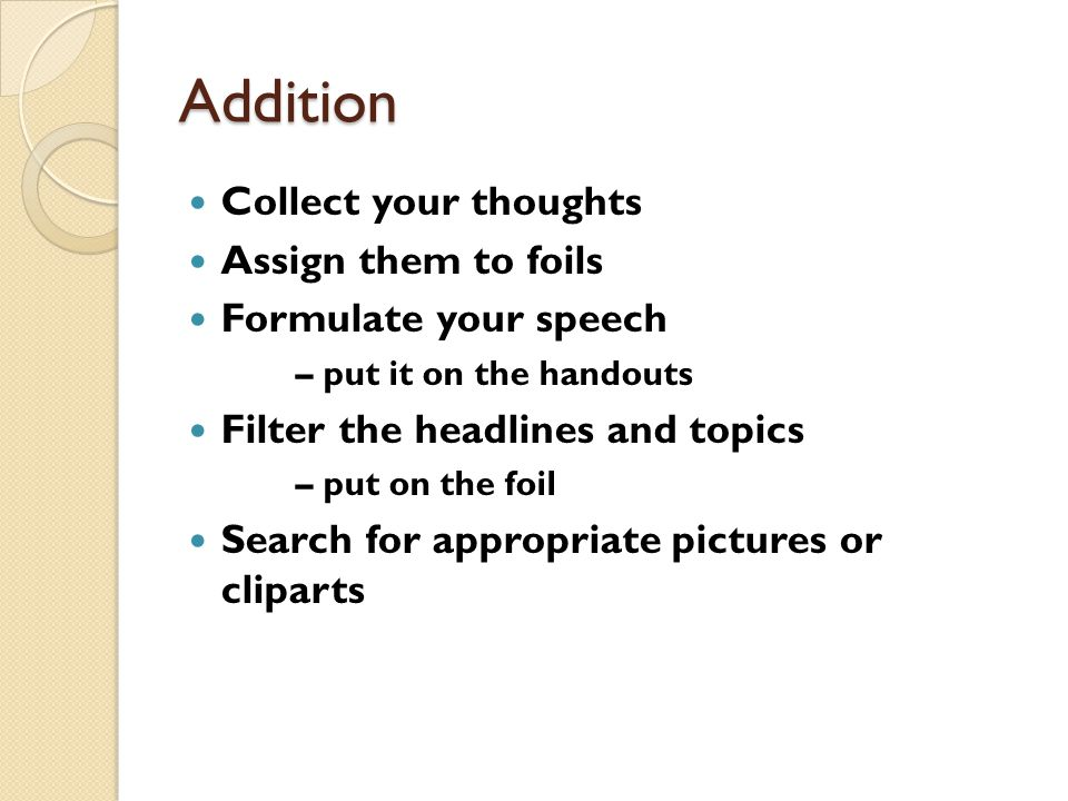 Addition Collect your thoughts Assign them to foils Formulate your speech – put it on the handouts Filter the headlines and topics – put on the foil Search for appropriate pictures or cliparts