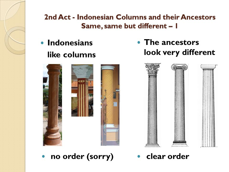2nd Act - Indonesian Columns and their Ancestors Same, same but different – 1 Indonesians like columns The ancestors look very different no order (sorry) clear order
