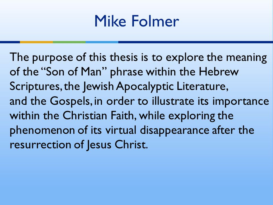 "Mike Folmer The purpose of this thesis is to explore the meaning of the ""Son of Man"" phrase within the Hebrew Scriptures, the Jewish Apocalyptic Liter"