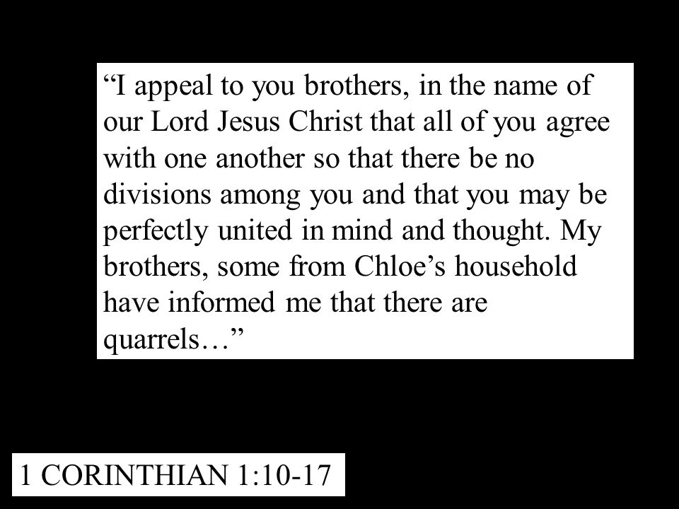I appeal to you brothers, in the name of our Lord Jesus Christ that all of you agree with one another so that there be no divisions among you and that you may be perfectly united in mind and thought.