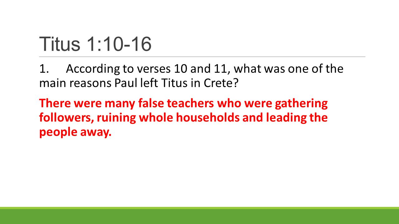 Titus 1:10-16 1.According to verses 10 and 11, what was one of the main reasons Paul left Titus in Crete.