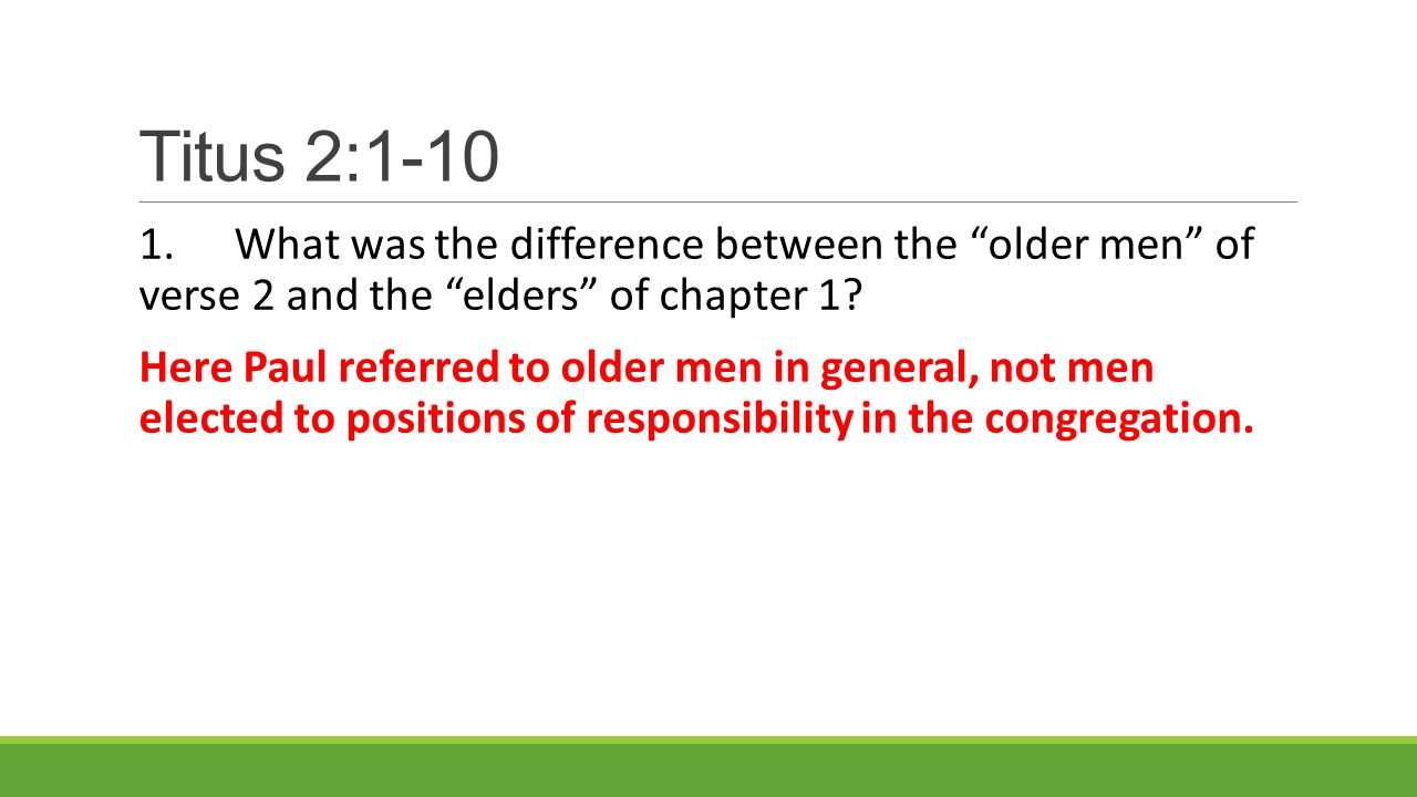 Titus 2:1-10 1.What was the difference between the older men of verse 2 and the elders of chapter 1.
