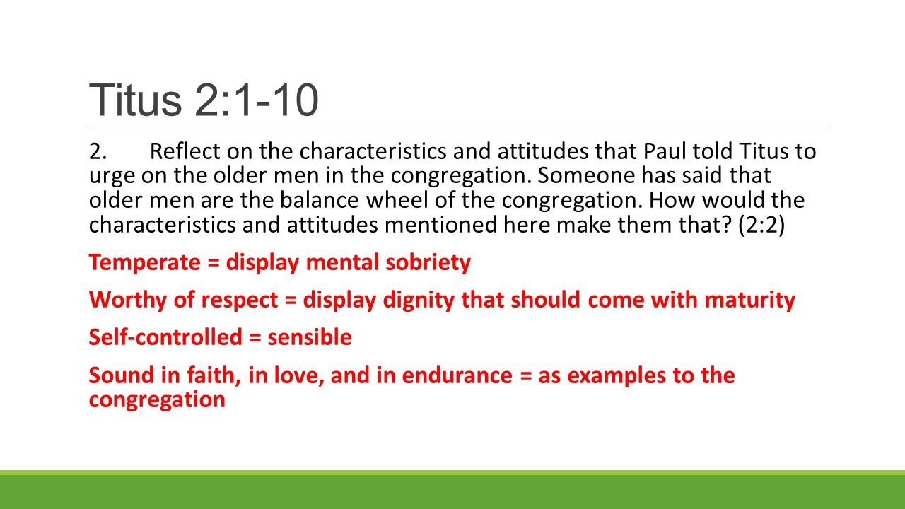 Titus 2:1-10 2.Reflect on the characteristics and attitudes that Paul told Titus to urge on the older men in the congregation.