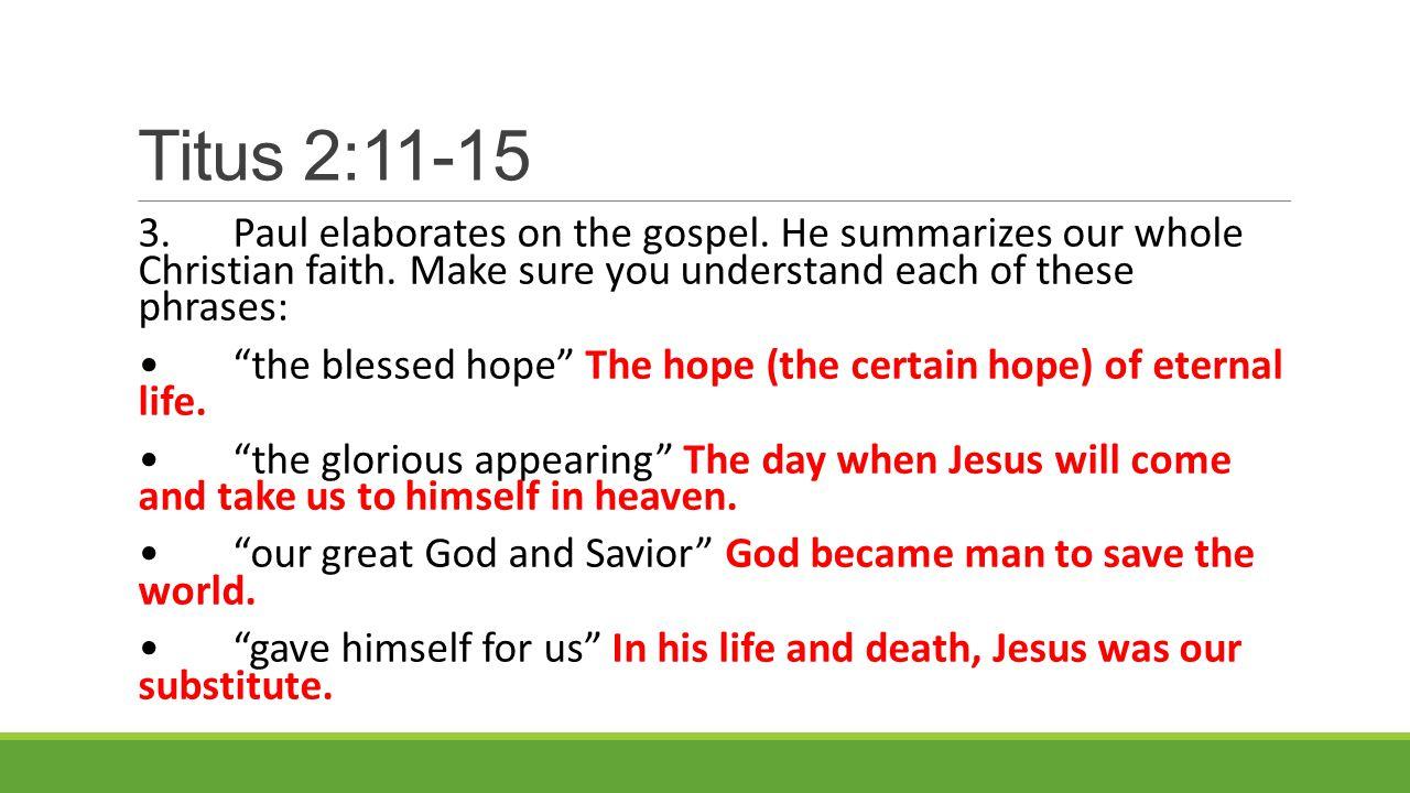Titus 2:11-15 3.Paul elaborates on the gospel. He summarizes our whole Christian faith.