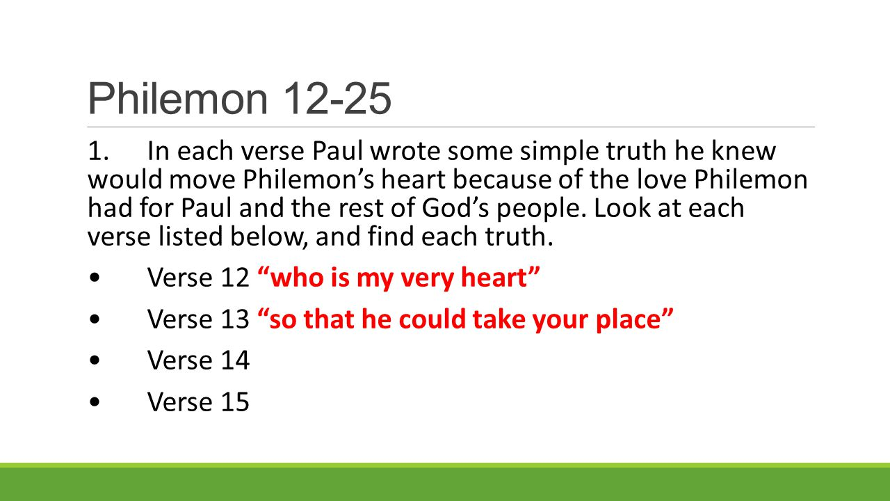 Philemon 12-25 1.In each verse Paul wrote some simple truth he knew would move Philemon's heart because of the love Philemon had for Paul and the rest of God's people.