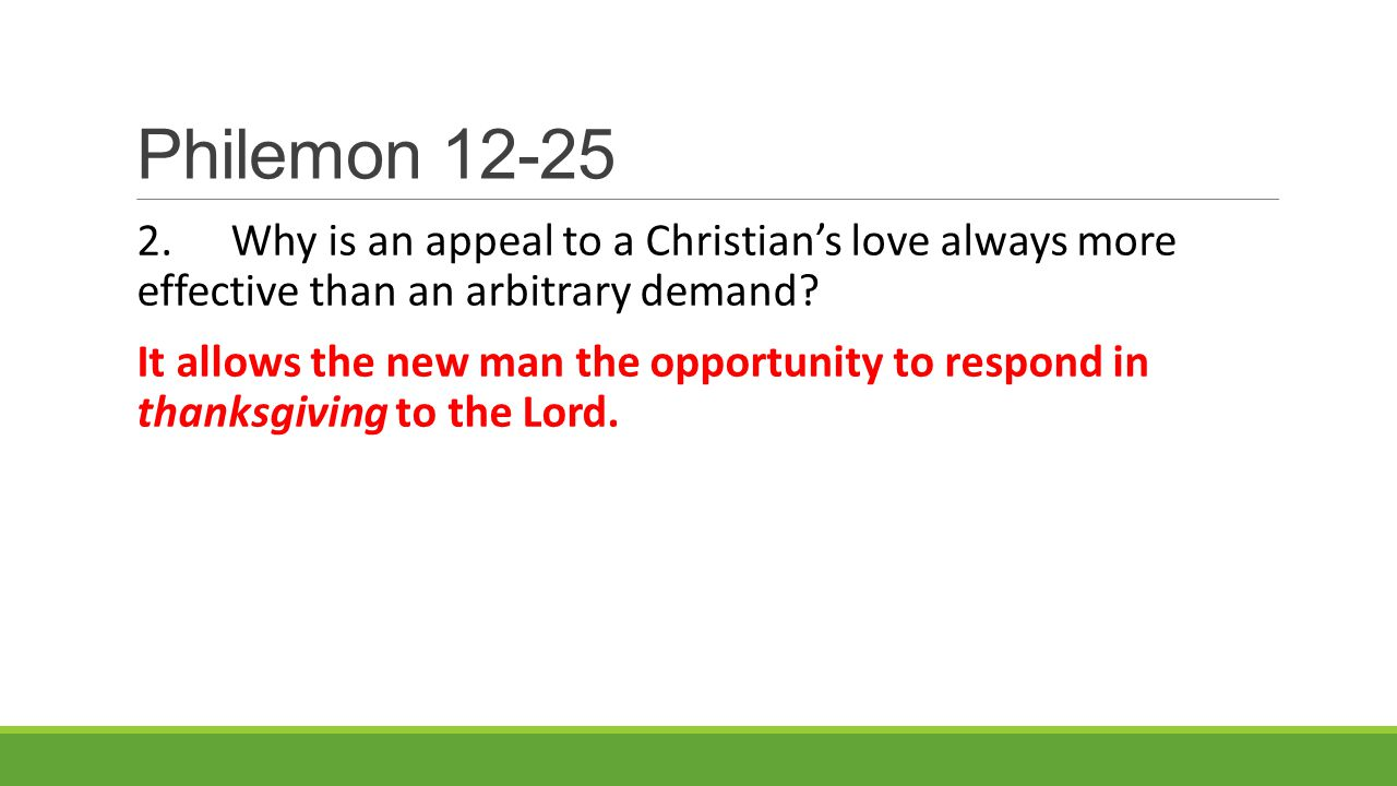 Philemon 12-25 2.Why is an appeal to a Christian's love always more effective than an arbitrary demand.
