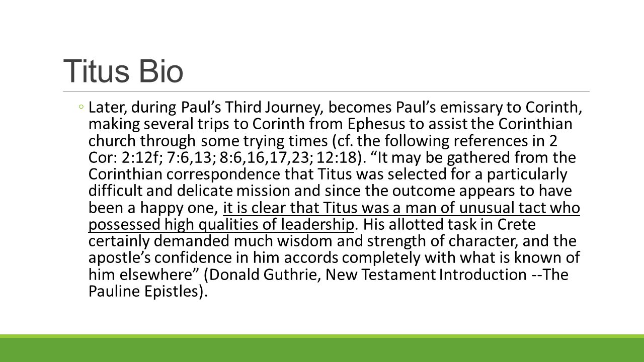 Titus Bio ◦Later, during Paul's Third Journey, becomes Paul's emissary to Corinth, making several trips to Corinth from Ephesus to assist the Corinthian church through some trying times (cf.