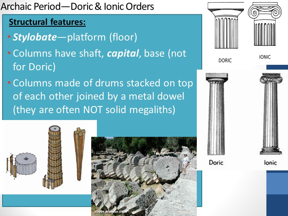 Archaic Period—Doric & Ionic Orders Structural features: Stylobate—platform (floor) Columns have shaft, capital, base (not for Doric) Columns made of drums stacked on top of each other joined by a metal dowel (they are often NOT solid megaliths)