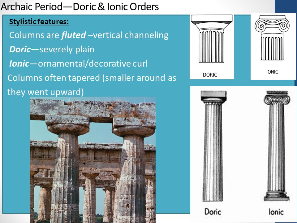 Archaic Period—Doric & Ionic Orders Stylistic features: Columns are fluted –vertical channeling Doric—severely plain Ionic—ornamental/decorative curl Columns often tapered (smaller around as they went upward)