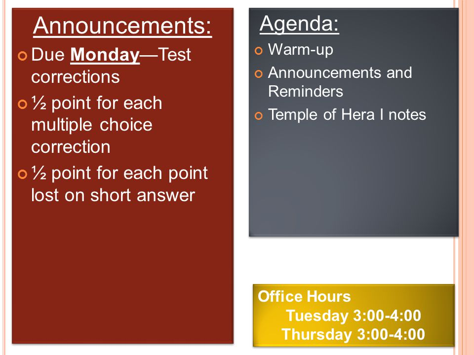 Announcements: Due Monday—Test corrections ½ point for each multiple choice correction ½ point for each point lost on short answer Announcements: Due Monday—Test corrections ½ point for each multiple choice correction ½ point for each point lost on short answer Agenda: Warm-up Announcements and Reminders Temple of Hera I notes Agenda: Warm-up Announcements and Reminders Temple of Hera I notes Office Hours Tuesday 3:00-4:00 Thursday 3:00-4:00 Office Hours Tuesday 3:00-4:00 Thursday 3:00-4:00