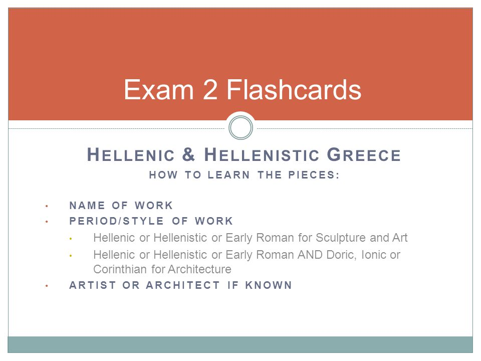 H ELLENIC & H ELLENISTIC G REECE HOW TO LEARN THE PIECES: NAME OF WORK PERIOD/STYLE OF WORK Hellenic or Hellenistic or Early Roman for Sculpture and Art Hellenic or Hellenistic or Early Roman AND Doric, Ionic or Corinthian for Architecture ARTIST OR ARCHITECT IF KNOWN Exam 2 Flashcards