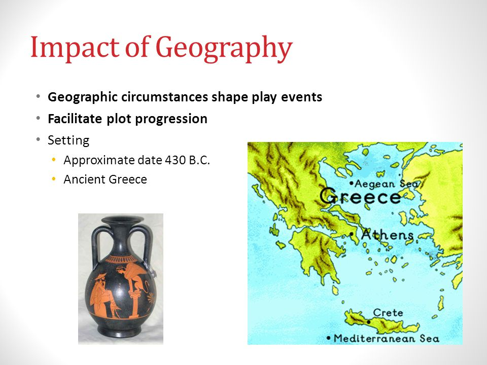 Impact of Geography Geographic circumstances shape play events Facilitate plot progression Setting Approximate date 430 B.C.