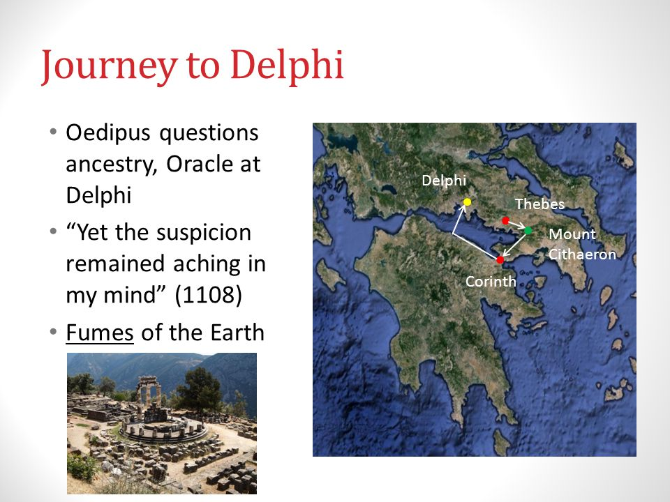 Journey to Delphi Oedipus questions ancestry, Oracle at Delphi Yet the suspicion remained aching in my mind (1108) Fumes of the Earth Thebes Mount Cithaeron Corinth Delphi