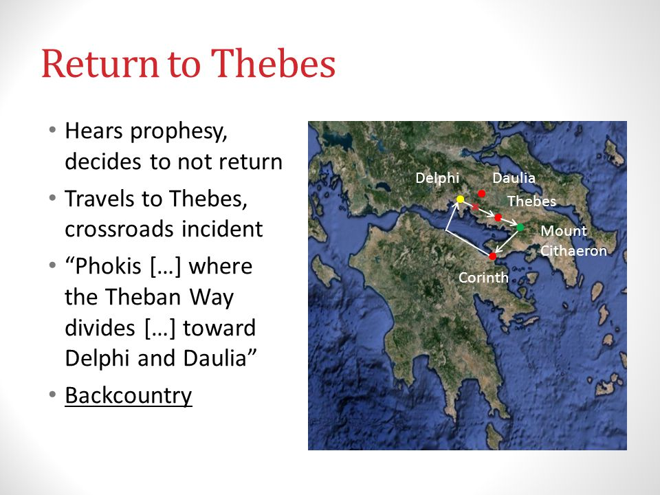 Return to Thebes Hears prophesy, decides to not return Travels to Thebes, crossroads incident Phokis […] where the Theban Way divides […] toward Delphi and Daulia Backcountry Thebes Mount Cithaeron Corinth Delphi Daulia