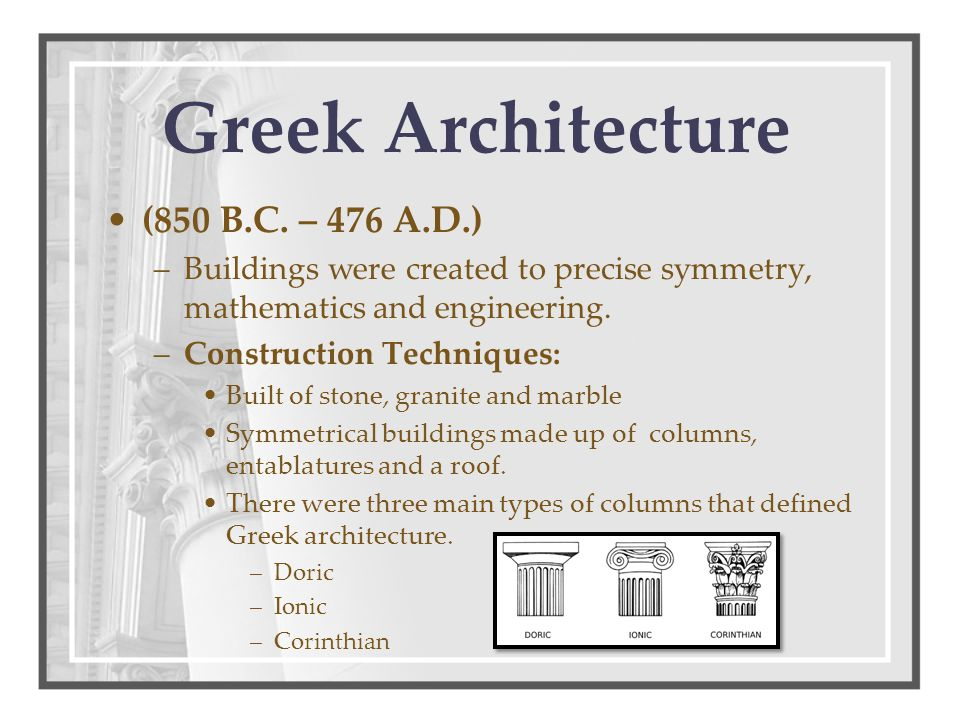 (850 B.C. – 476 A.D.) –Buildings were created to precise symmetry, mathematics and engineering. –Construction Techniques: Built of stone, granite and