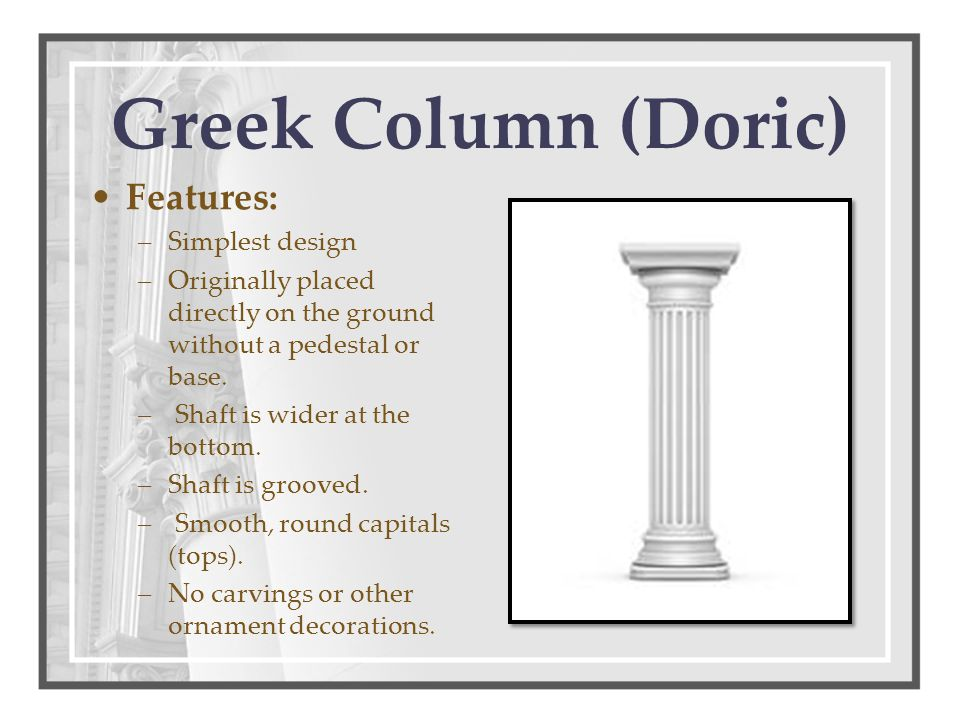 Greek Column (Doric) Features: –Simplest design –Originally placed directly on the ground without a pedestal or base. – Shaft is wider at the bottom.