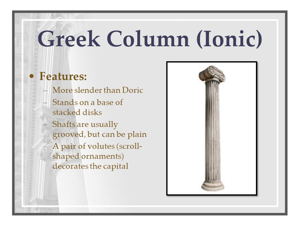 Greek Column (Ionic) Features: –More slender than Doric –Stands on a base of stacked disks –Shafts are usually grooved, but can be plain –A pair of vo