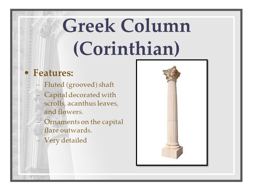 Greek Column (Corinthian) Features: –Fluted (grooved) shaft –Capital decorated with scrolls, acanthus leaves, and flowers. –Ornaments on the capital f