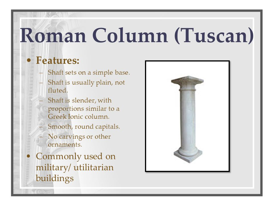 Roman Column (Tuscan) Features: –Shaft sets on a simple base.