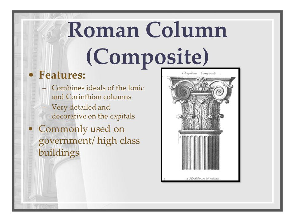 Roman Column (Composite) Features: –Combines ideals of the Ionic and Corinthian columns –Very detailed and decorative on the capitals Commonly used on