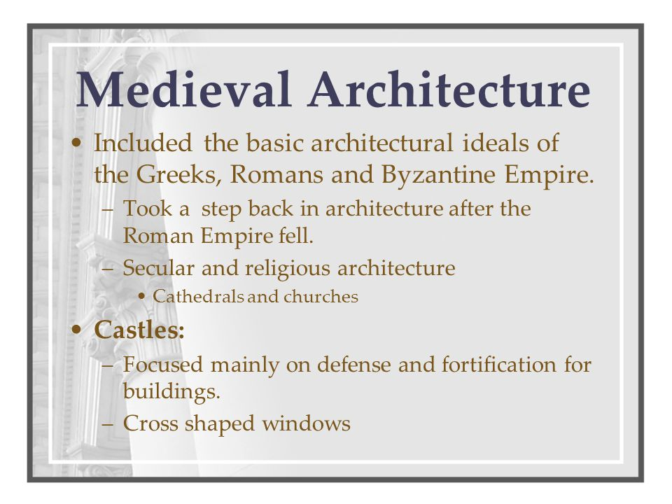 Included the basic architectural ideals of the Greeks, Romans and Byzantine Empire. –Took a step back in architecture after the Roman Empire fell. –Se