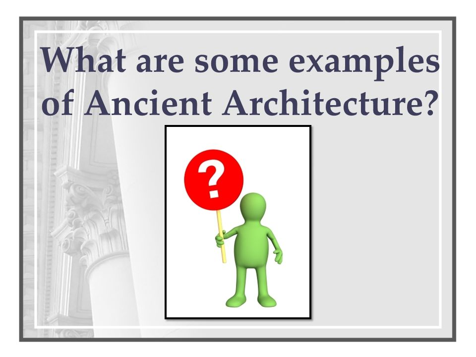 What are some examples of Ancient Architecture?