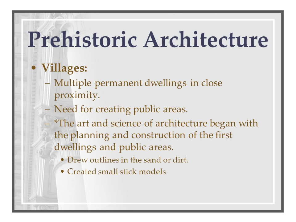 Prehistoric Architecture Villages: –Multiple permanent dwellings in close proximity.