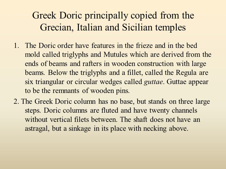 Greek Doric principally copied from the Grecian, Italian and Sicilian temples 1.The Doric order have features in the frieze and in the bed mold called triglyphs and Mutules which are derived from the ends of beams and rafters in wooden construction with large beams.
