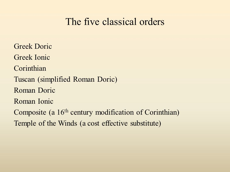 The five classical orders Greek Doric Greek Ionic Corinthian Tuscan (simplified Roman Doric) Roman Doric Roman Ionic Composite (a 16 th century modification of Corinthian) Temple of the Winds (a cost effective substitute)