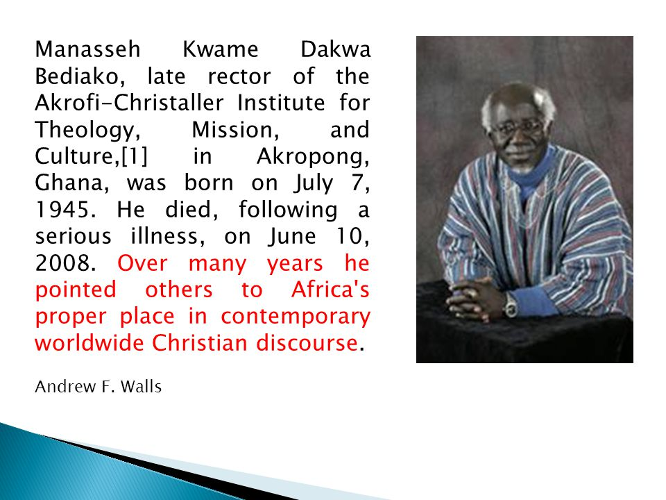 Manasseh Kwame Dakwa Bediako, late rector of the Akrofi-Christaller Institute for Theology, Mission, and Culture,[1] in Akropong, Ghana, was born on July 7, 1945.