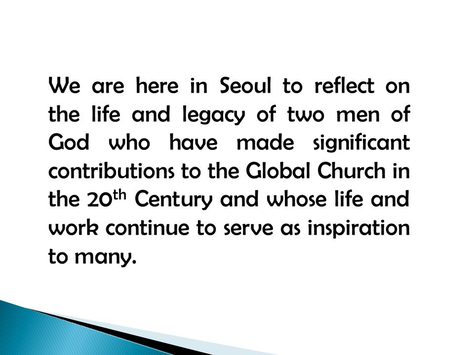 We are here in Seoul to reflect on the life and legacy of two men of God who have made significant contributions to the Global Church in the 20 th Century and whose life and work continue to serve as inspiration to many.