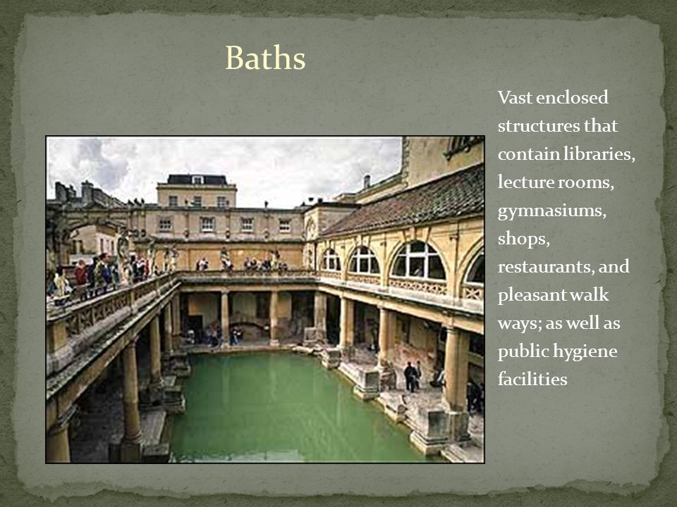 Baths Vast enclosed structures that contain libraries, lecture rooms, gymnasiums, shops, restaurants, and pleasant walk ways; as well as public hygiene facilities