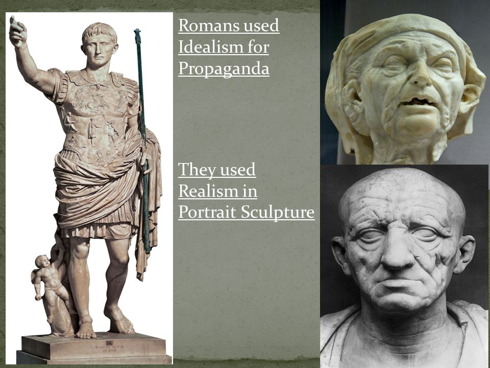 Romans used Idealism for Propaganda They used Realism in Portrait Sculpture