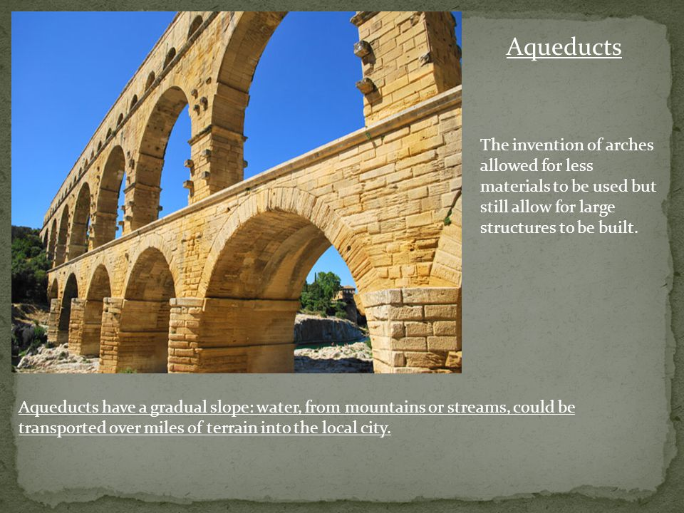 Aqueducts The invention of arches allowed for less materials to be used but still allow for large structures to be built.