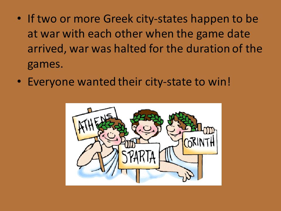 If two or more Greek city-states happen to be at war with each other when the game date arrived, war was halted for the duration of the games.