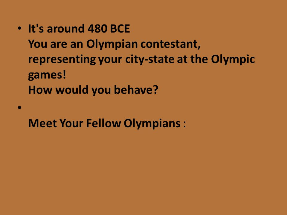 It's around 480 BCE You are an Olympian contestant, representing your city-state at the Olympic games! How would you behave? Meet Your Fellow Olympian