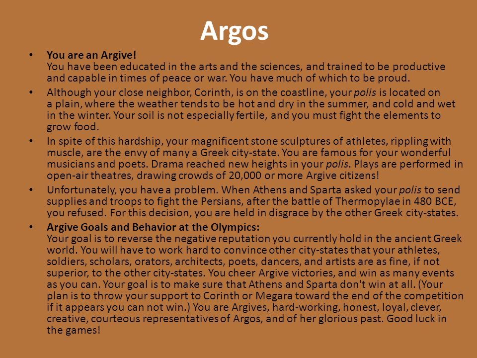 Argos You are an Argive! You have been educated in the arts and the sciences, and trained to be productive and capable in times of peace or war. You h