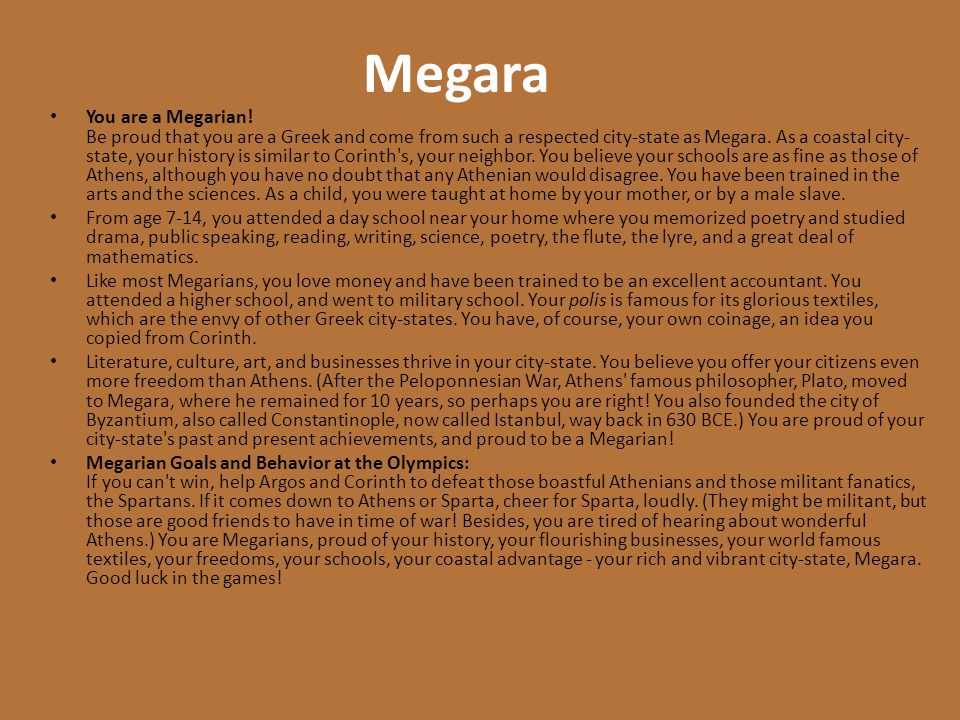 Megara You are a Megarian! Be proud that you are a Greek and come from such a respected city-state as Megara. As a coastal city- state, your history i