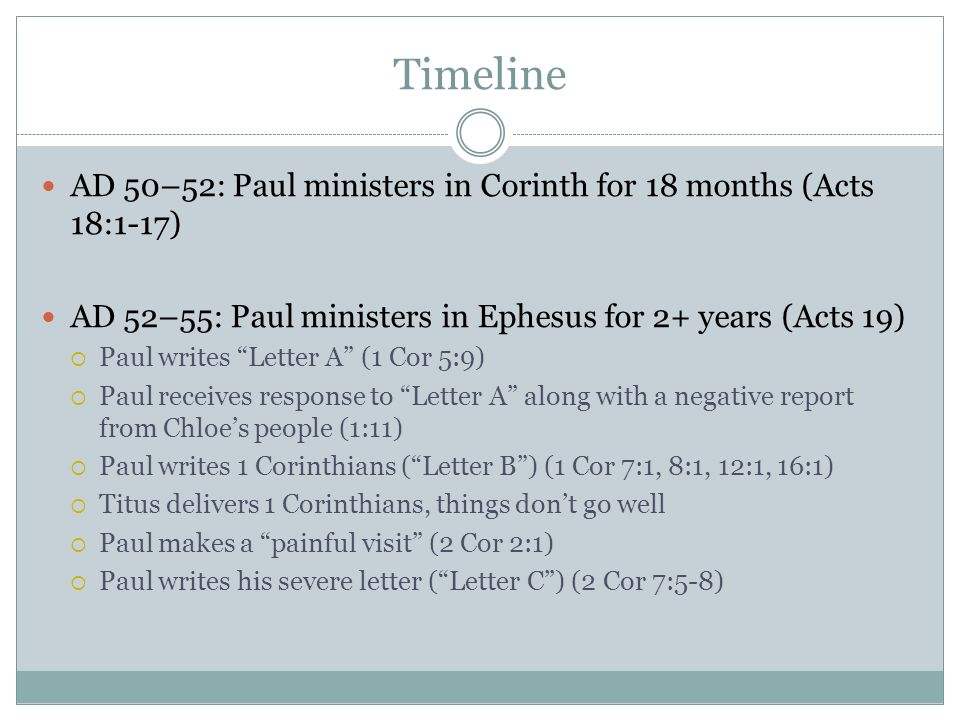 Timeline AD 50–52: Paul ministers in Corinth for 18 months (Acts 18:1-17) AD 52–55: Paul ministers in Ephesus for 2+ years (Acts 19)  Paul writes Letter A (1 Cor 5:9)  Paul receives response to Letter A along with a negative report from Chloe's people (1:11)  Paul writes 1 Corinthians ( Letter B ) (1 Cor 7:1, 8:1, 12:1, 16:1)  Titus delivers 1 Corinthians, things don't go well  Paul makes a painful visit (2 Cor 2:1)  Paul writes his severe letter ( Letter C ) (2 Cor 7:5-8)