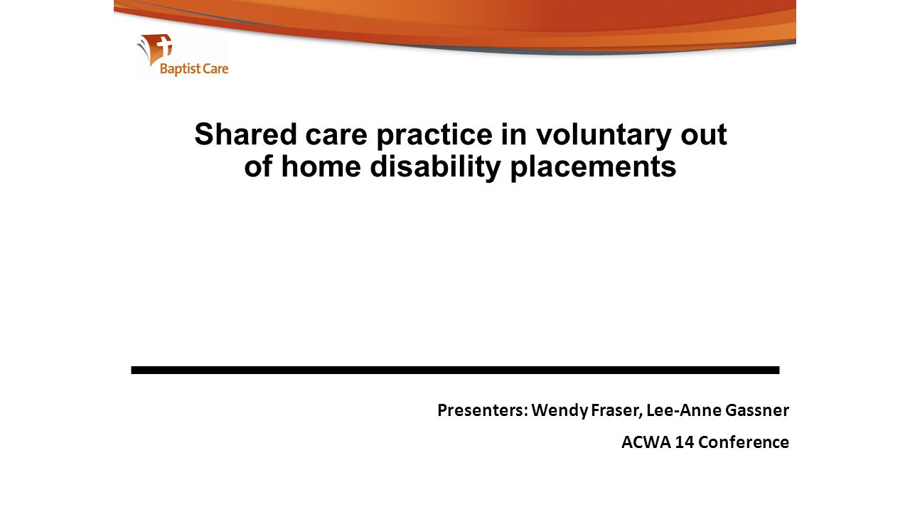 Shared care practice in voluntary out of home disability placements Presenters: Wendy Fraser, Lee-Anne Gassner ACWA 14 Conference