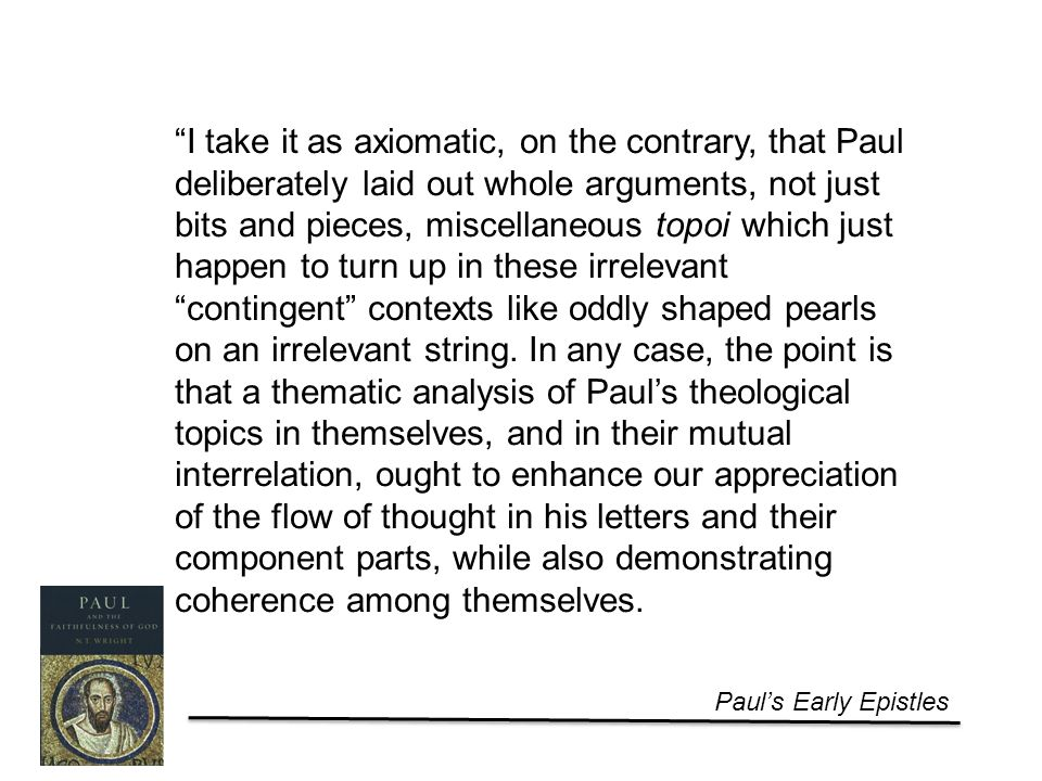 Paul's Early Epistles I take it as axiomatic, on the contrary, that Paul deliberately laid out whole arguments, not just bits and pieces, miscellaneous topoi which just happen to turn up in these irrelevant contingent contexts like oddly shaped pearls on an irrelevant string.